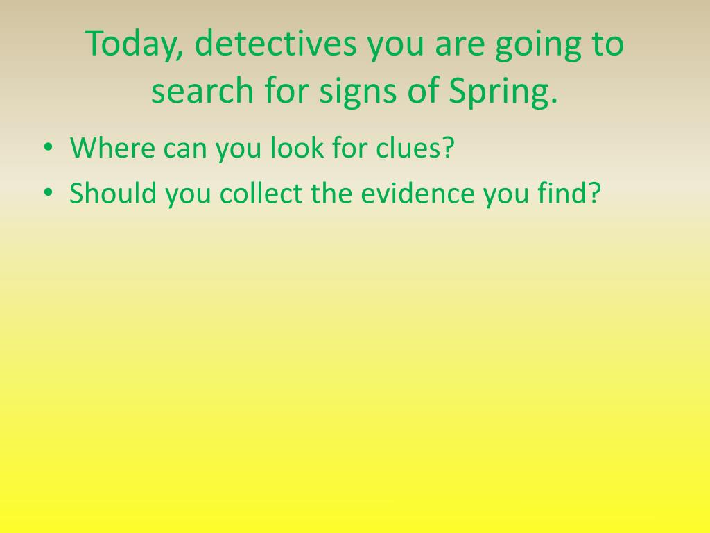 Today, detectives you are going to search for signs of Spring.