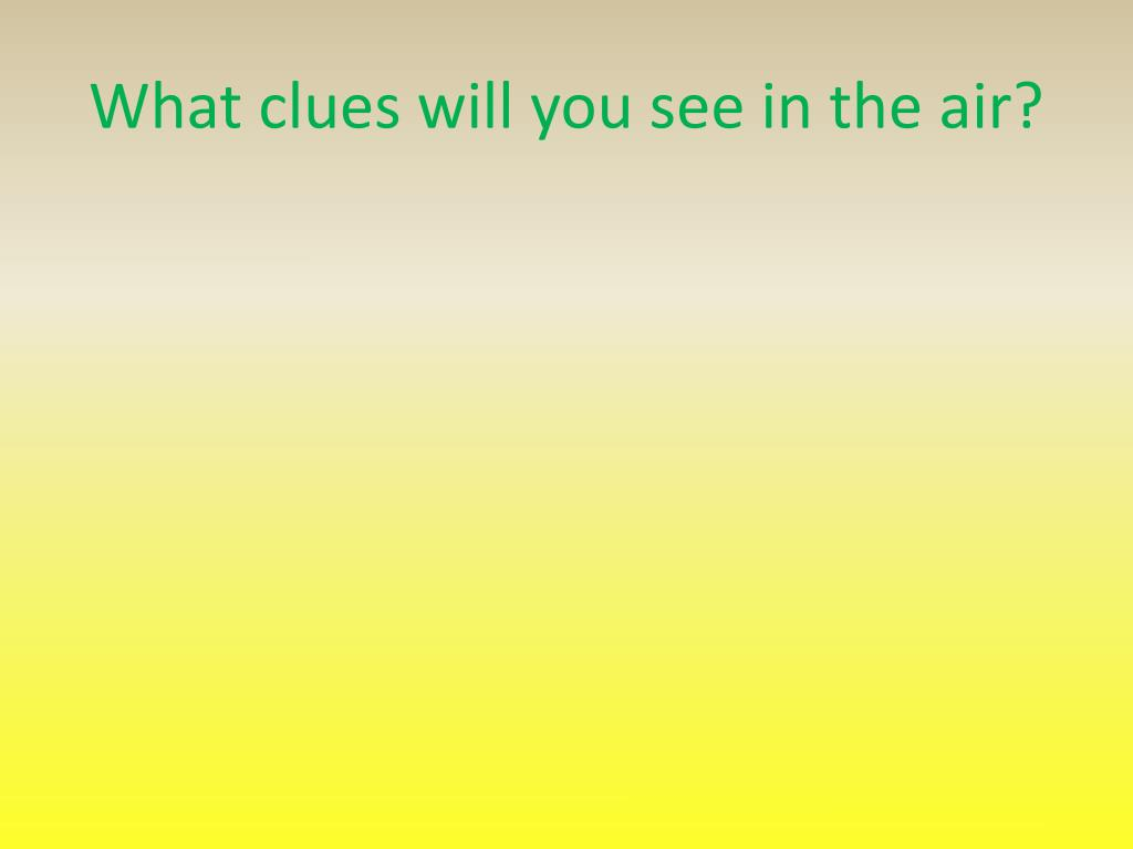 What clues will you see in the air?