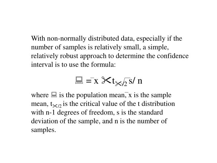 With non-normally distributed data, especially if the number of samples is relatively small, a simple, relatively robust approach to determine the confidence interval is to use the formula: