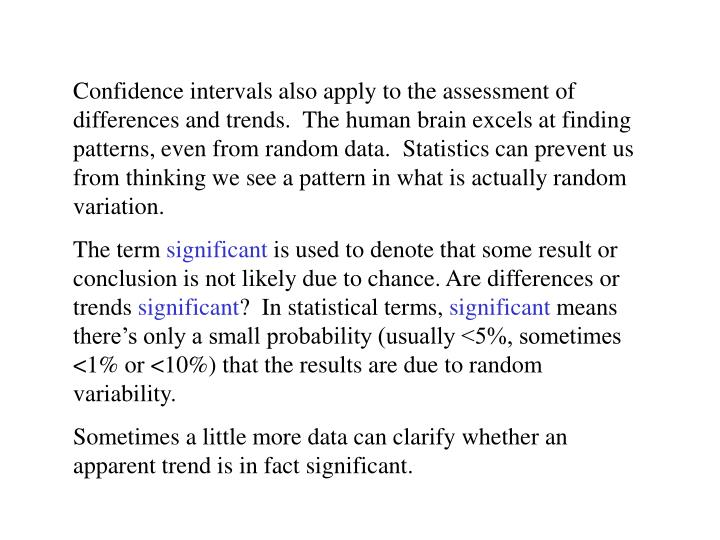 Confidence intervals also apply to the assessment of differences and trends.  The human brain excels at finding patterns, even from random data.  Statistics can prevent us from thinking we see a pattern in what is actually random variation.