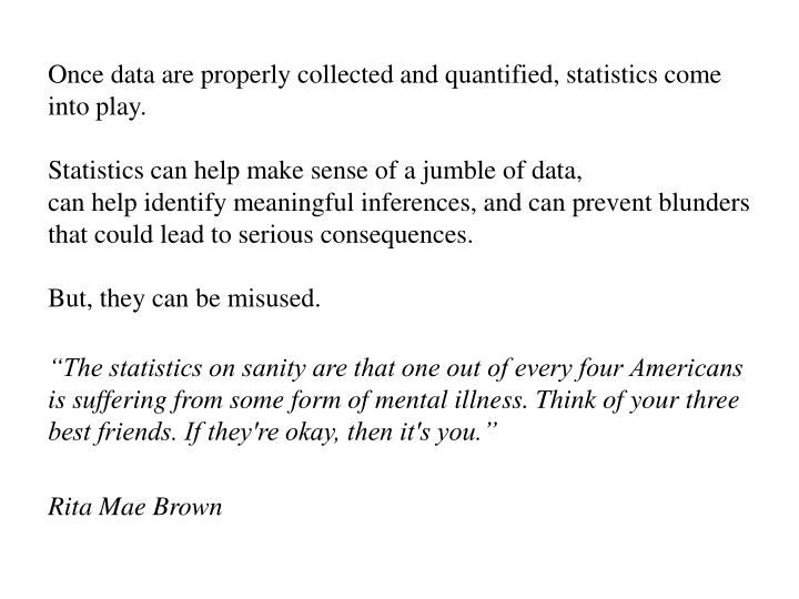 Once data are properly collected and quantified, statistics come into play.