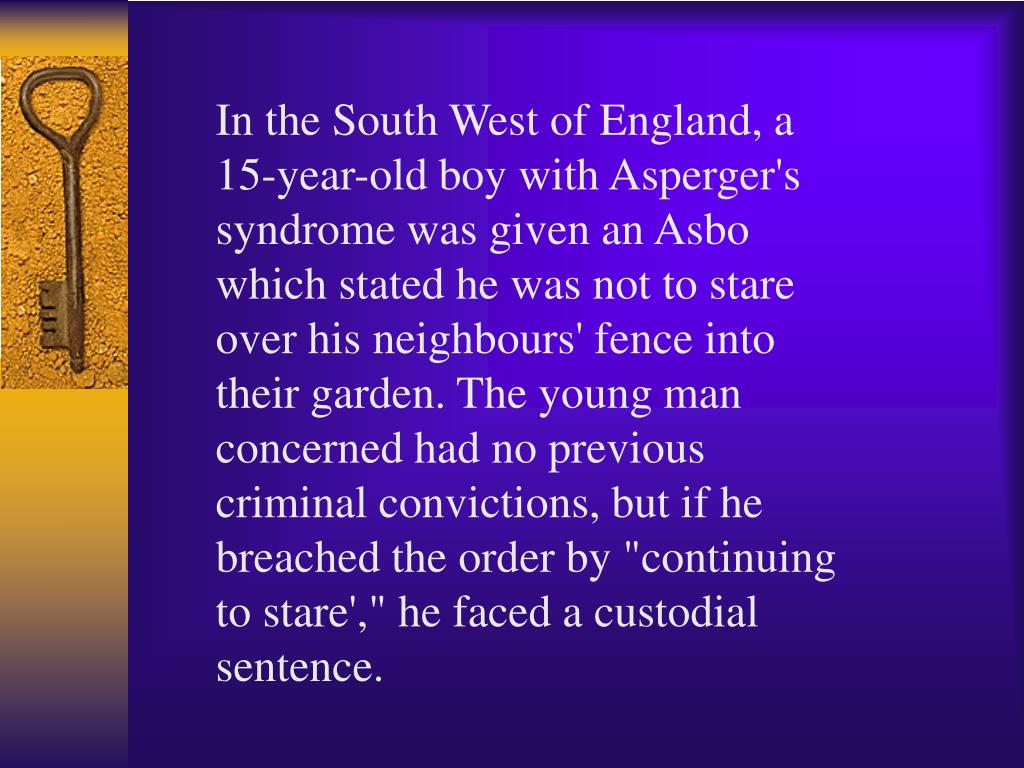 "In the South West of England, a 15-year-old boy with Asperger's syndrome was given an Asbo which stated he was not to stare over his neighbours' fence into their garden. The young man concerned had no previous criminal convictions, but if he breached the order by ""continuing to stare',"" he faced a custodial sentence."