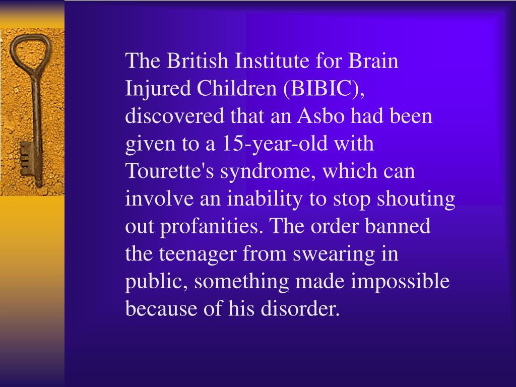 The British Institute for Brain Injured Children (BIBIC), discovered that an Asbo had been given to a 15-year-old with Tourette's syndrome, which can involve an inability to stop shouting out profanities. The order banned the teenager from swearing in public, something made impossible because of his disorder.