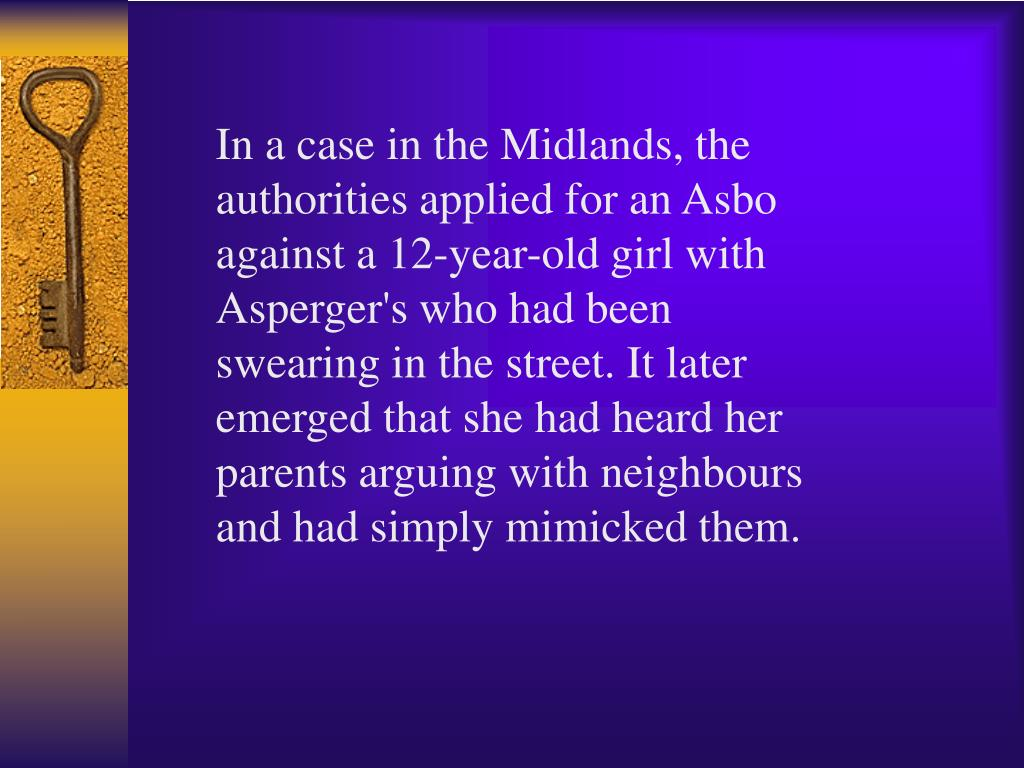 In a case in the Midlands, the authorities applied for an Asbo against a 12-year-old girl with Asperger's who had been swearing in the street. It later emerged that she had heard her parents arguing with neighbours and had simply mimicked them.
