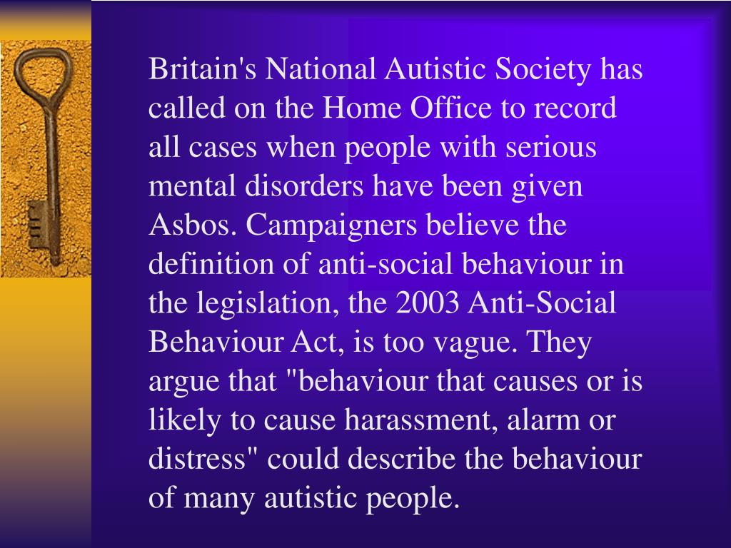 "Britain's National Autistic Society has called on the Home Office to record all cases when people with serious mental disorders have been given Asbos. Campaigners believe the definition of anti-social behaviour in the legislation, the 2003 Anti-Social Behaviour Act, is too vague. They argue that ""behaviour that causes or is likely to cause harassment, alarm or distress"" could describe the behaviour of many autistic people."