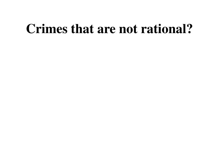 Crimes that are not rational?