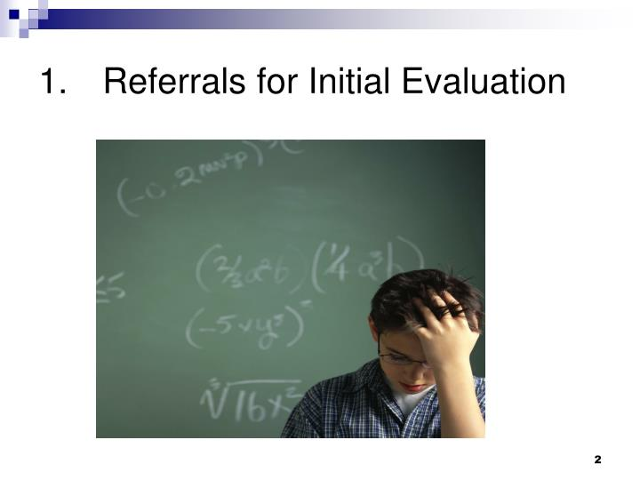 1 referrals for initial evaluation