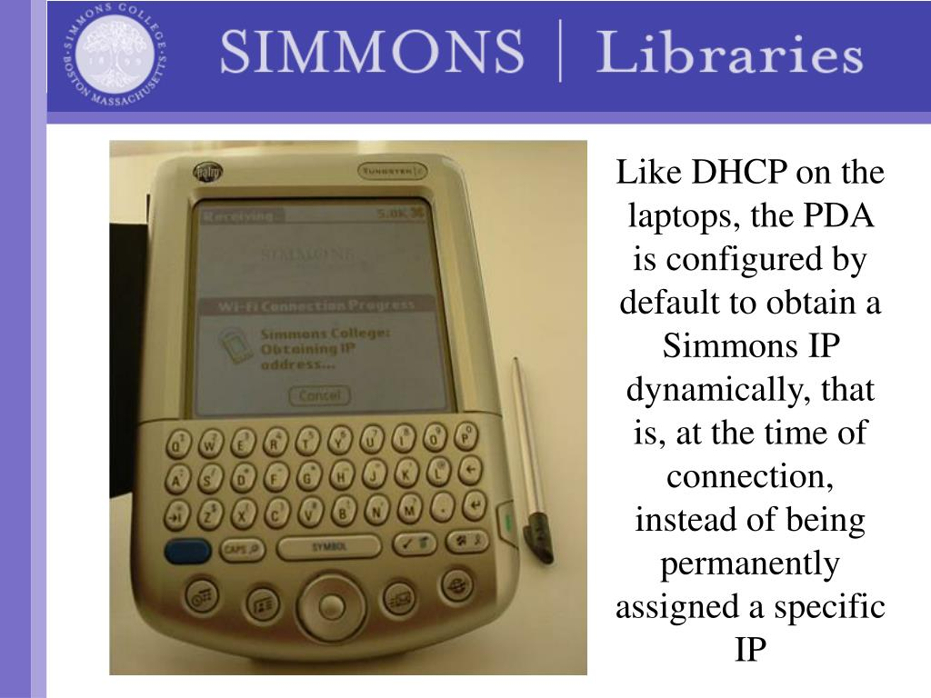 Like DHCP on the laptops, the PDA is configured by default to obtain a Simmons IP dynamically, that is, at the time of connection, instead of being permanently assigned a specific IP
