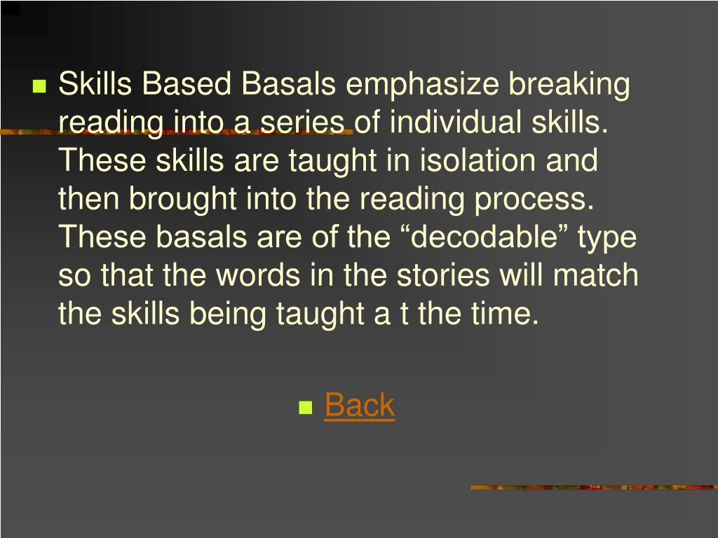 "Skills Based Basals emphasize breaking reading into a series of individual skills.  These skills are taught in isolation and then brought into the reading process.  These basals are of the ""decodable"" type so that the words in the stories will match the skills being taught a t the time."