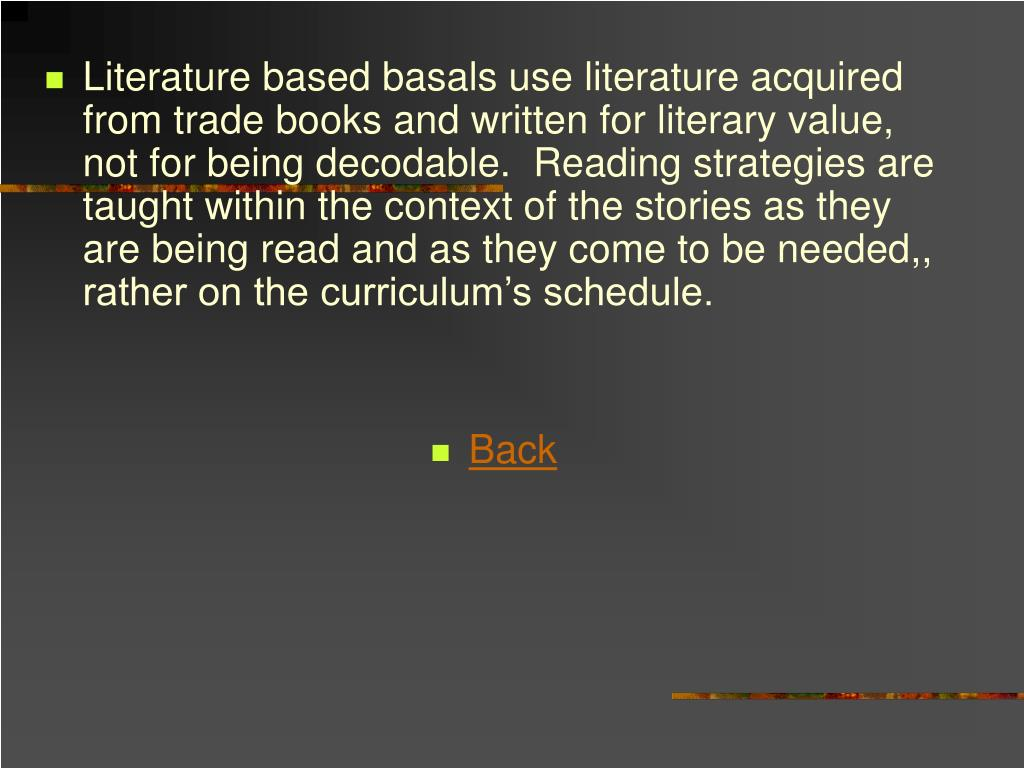 Literature based basals use literature acquired from trade books and written for literary value, not for being decodable.  Reading strategies are taught within the context of the stories as they are being read and as they come to be needed,, rather on the curriculum's schedule.