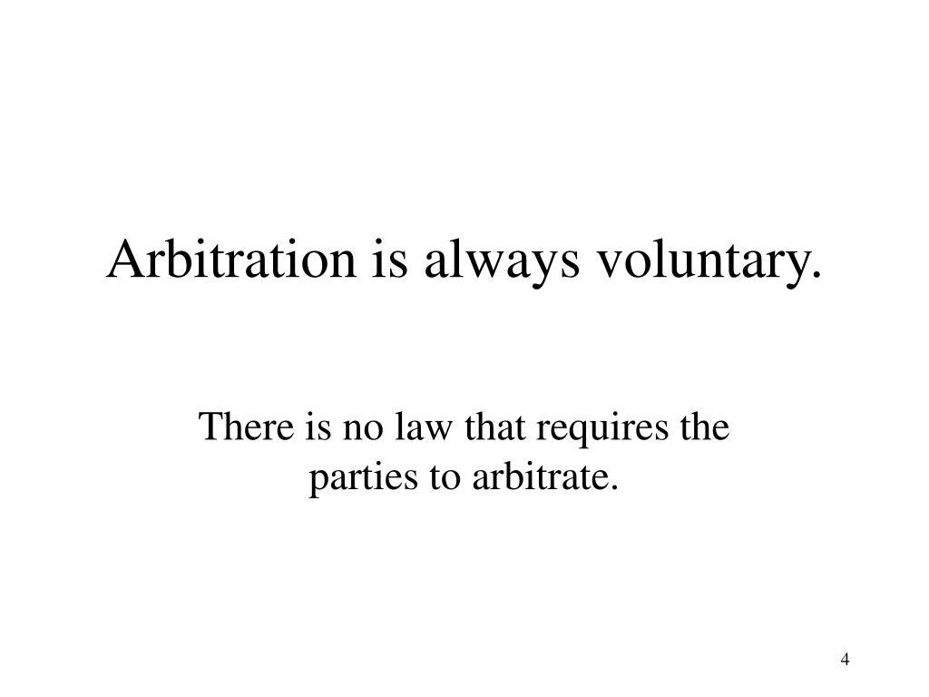 Arbitration is always voluntary.