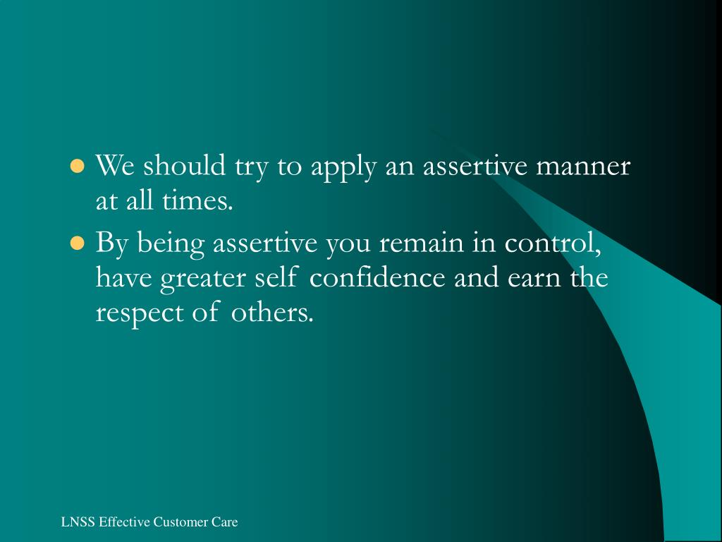We should try to apply an assertive manner at all times.