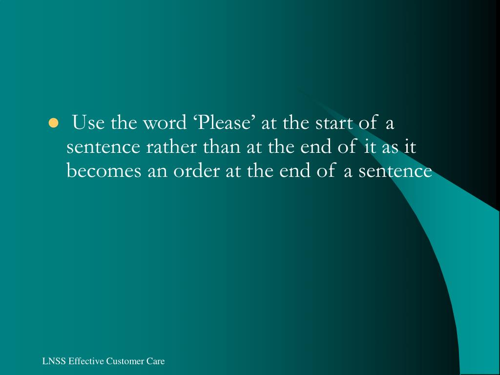 Use the word 'Please' at the start of a sentence rather than at the end of it as it becomes an order at the end of a sentence