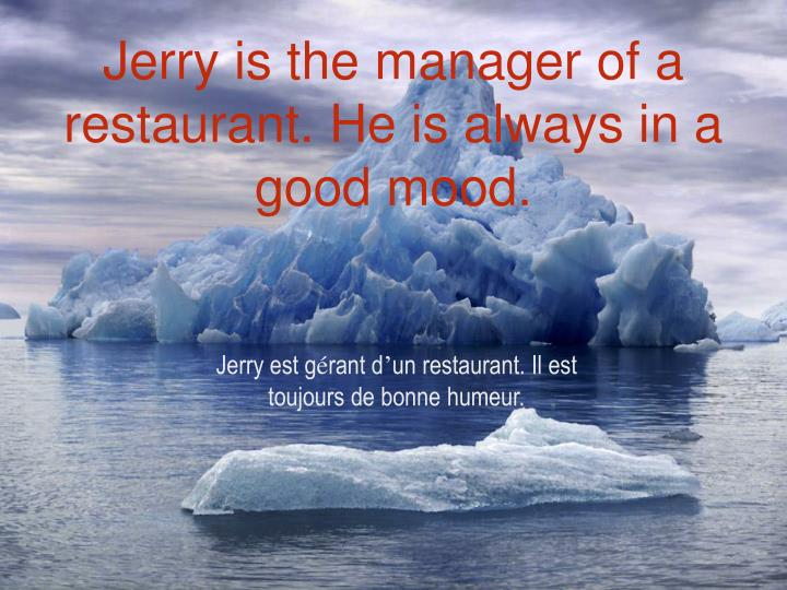 Jerry is the manager of a restaurant he is always in a good mood