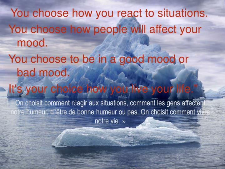 You choose how you react to situations.