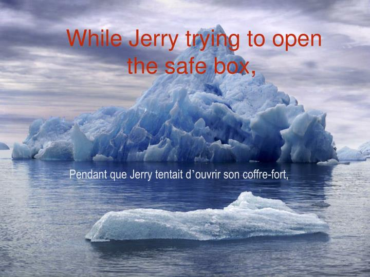 While Jerry trying to open the safe box