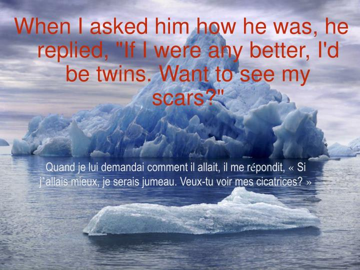 "When I asked him how he was, he replied, ""If I were any better, I'd be twins. Want to see my scars?"""