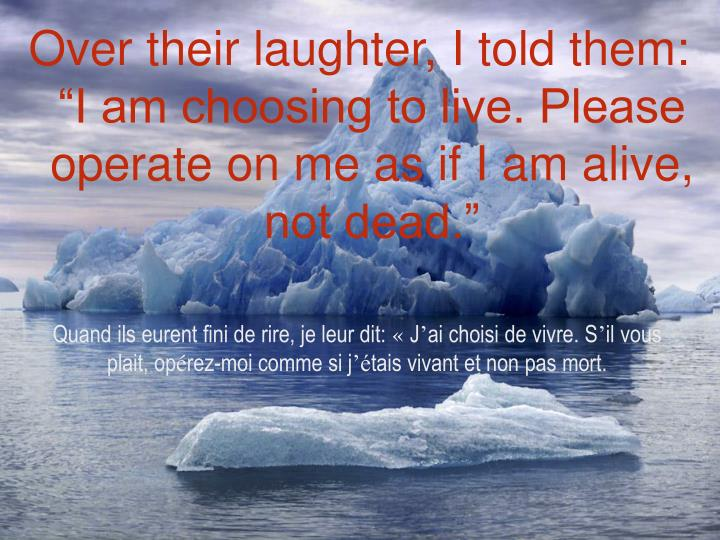 "Over their laughter, I told them: ""I am choosing to live. Please operate on me as if I am alive, not dead."""