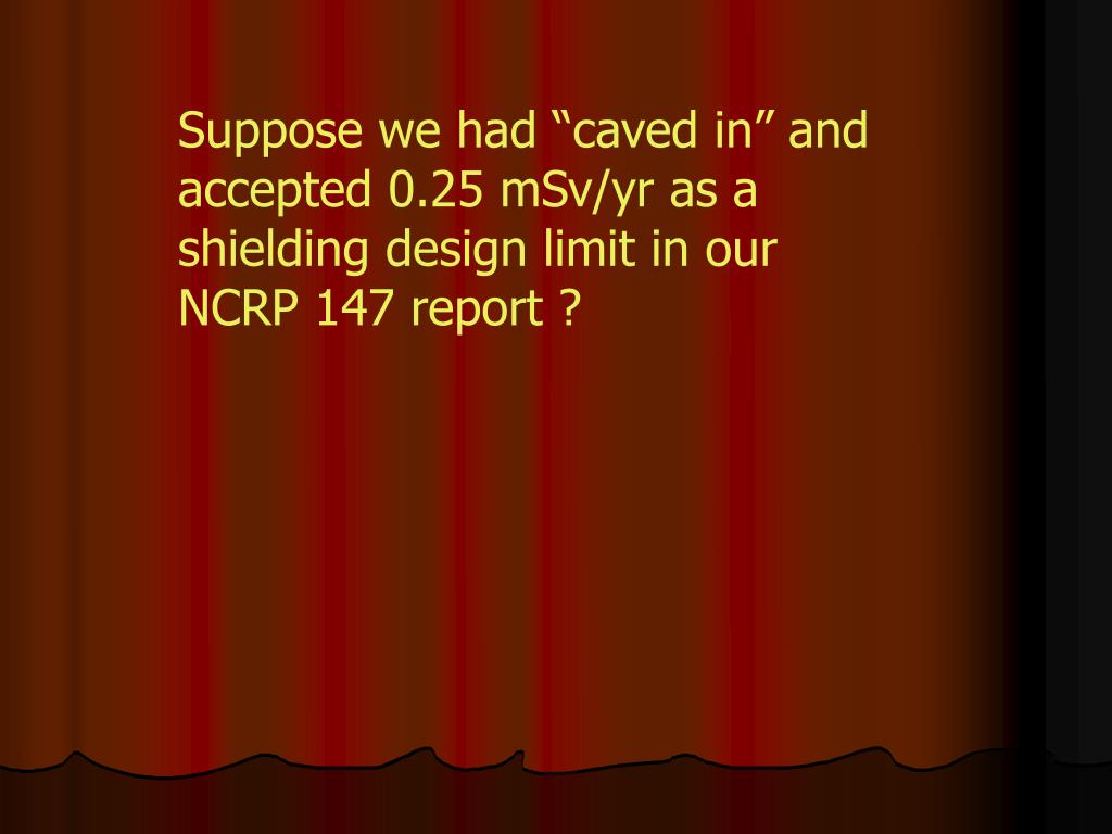 "Suppose we had ""caved in"" and accepted 0.25 mSv/yr as a shielding design limit in our NCRP 147 report ?"