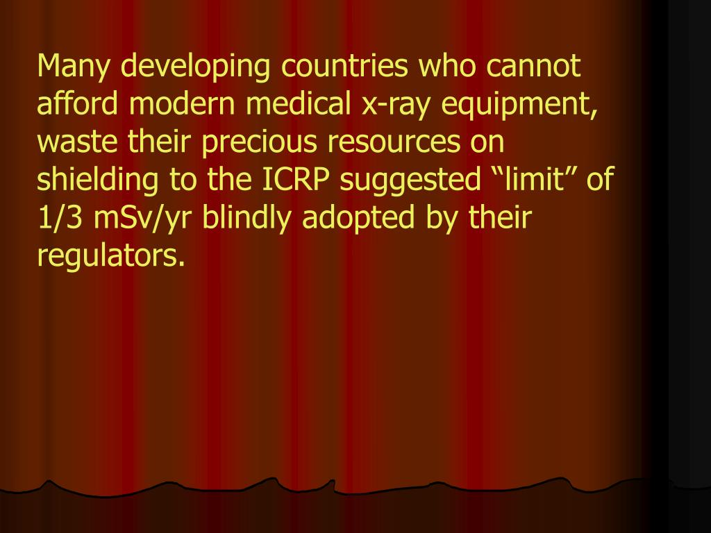 "Many developing countries who cannot afford modern medical x-ray equipment, waste their precious resources on shielding to the ICRP suggested ""limit"" of 1/3 mSv/yr blindly adopted by their regulators."