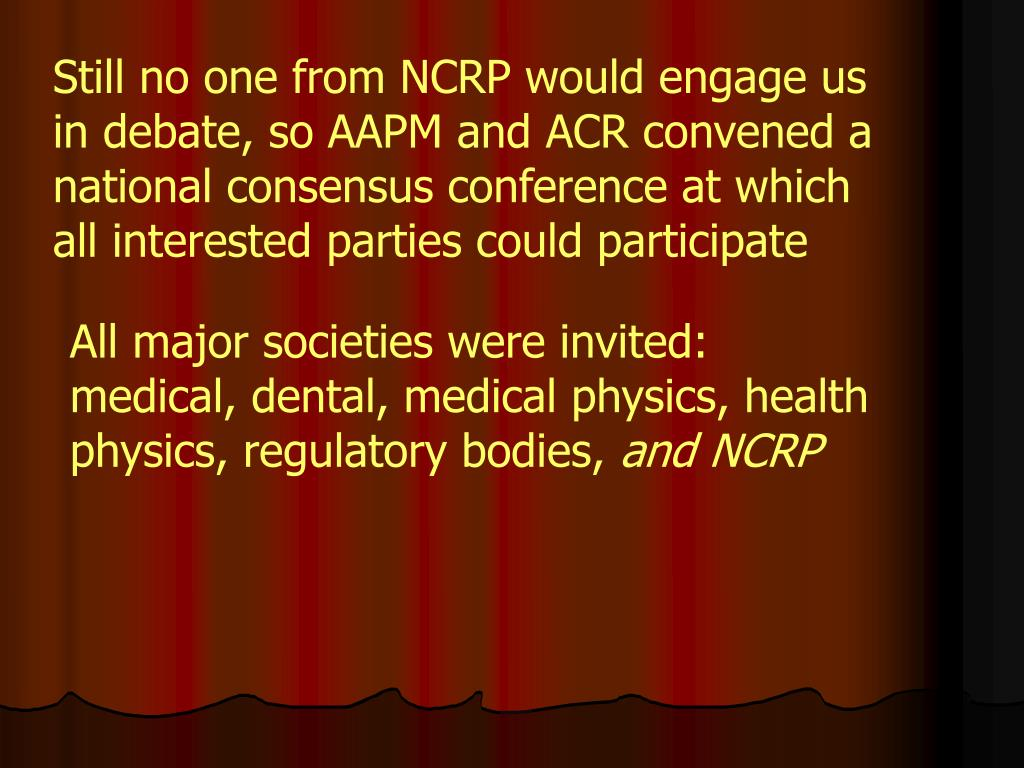 Still no one from NCRP would engage us in debate, so AAPM and ACR convened a national consensus conference at which all interested parties could participate