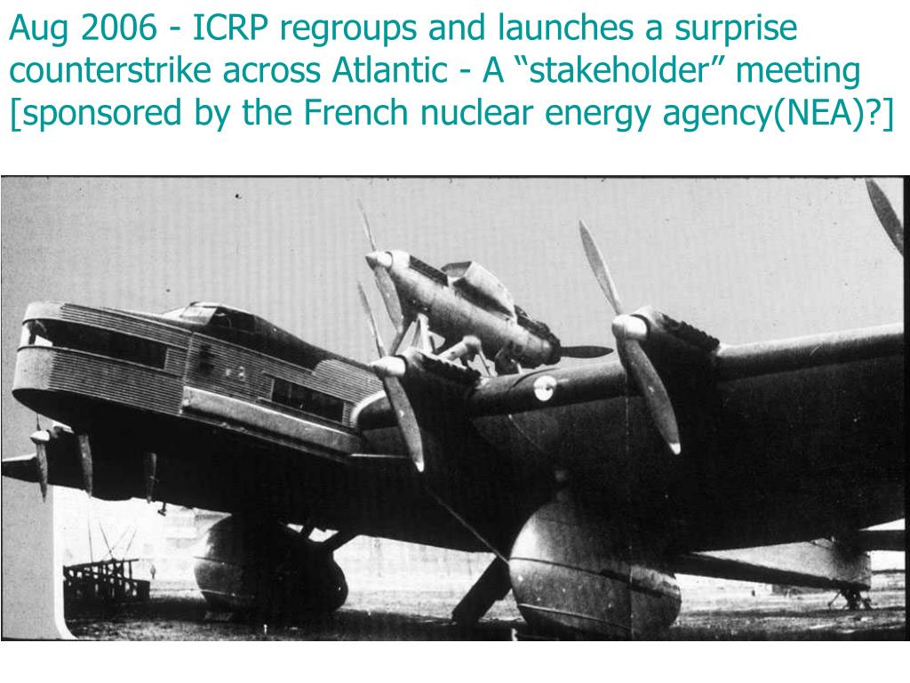 "Aug 2006 - ICRP regroups and launches a surprise counterstrike across Atlantic - A ""stakeholder"" meeting [sponsored by the French nuclear energy agency(NEA)?]"