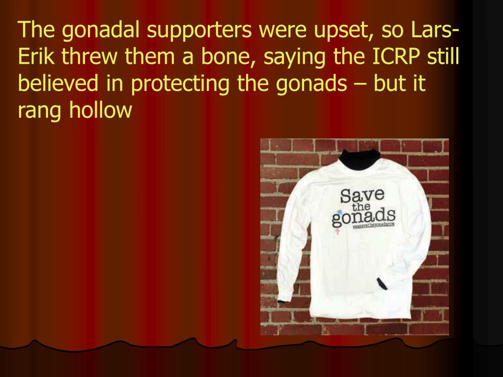 The gonadal supporters were upset, so Lars-Erik threw them a bone, saying the ICRP still believed in protecting the gonads – but it rang hollow
