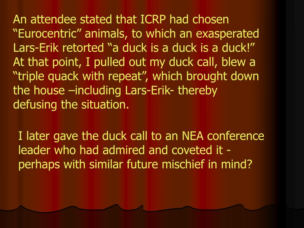 "An attendee stated that ICRP had chosen ""Eurocentric"" animals, to which an exasperated Lars-Erik retorted ""a duck is a duck is a duck!"" At that point, I pulled out my duck call, blew a ""triple quack with repeat"", which brought down the house –including Lars-Erik- thereby defusing the situation."