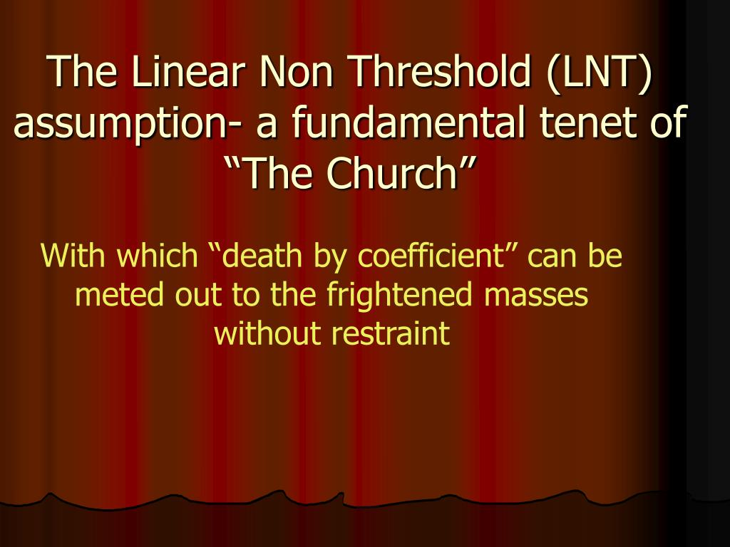 "The Linear Non Threshold (LNT) assumption- a fundamental tenet of ""The Church"""