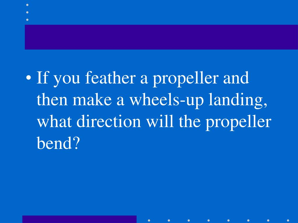 If you feather a propeller and then make a wheels-up landing, what direction will the propeller bend?
