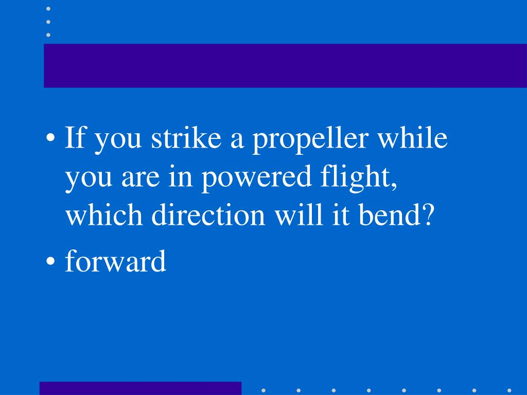If you strike a propeller while you are in powered flight, which direction will it bend?