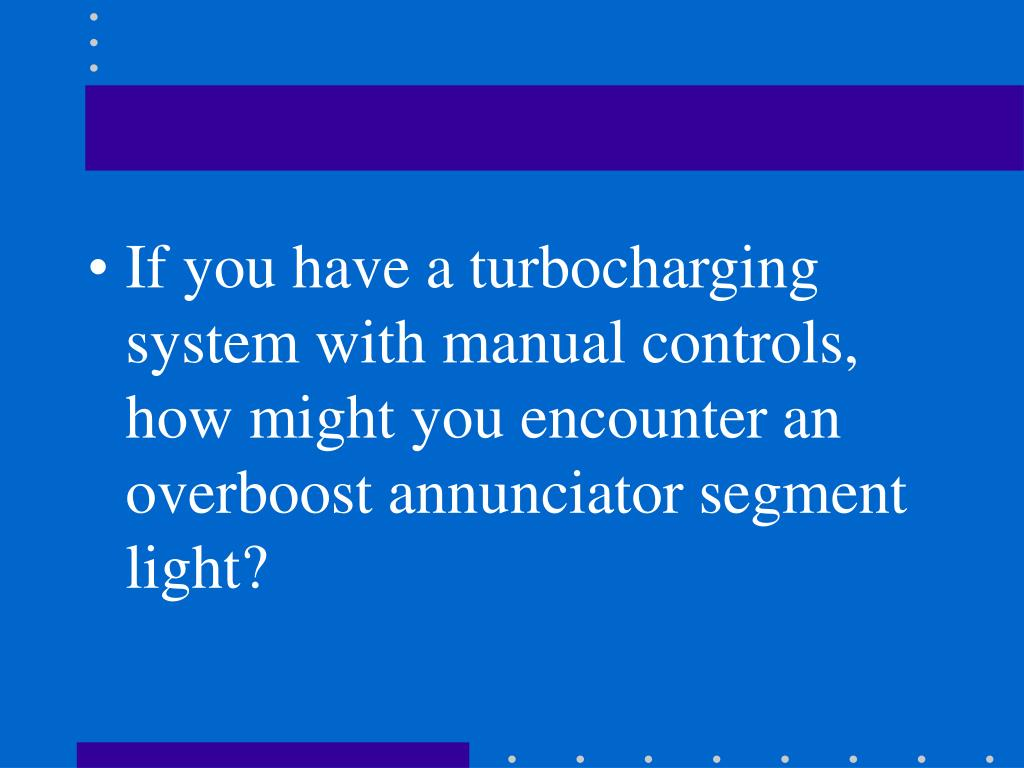 If you have a turbocharging system with manual controls, how might you encounter an overboost annunciator segment light?