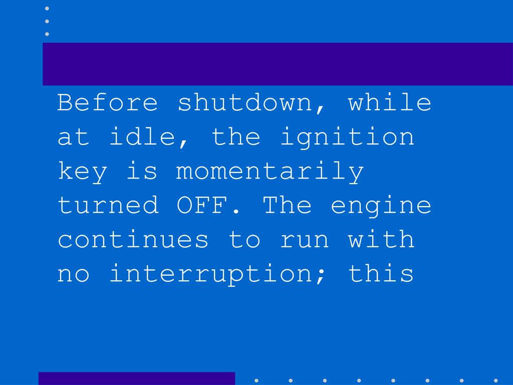 Before shutdown, while at idle, the ignition key is momentarily turned OFF. The engine continues to run with no interruption; this