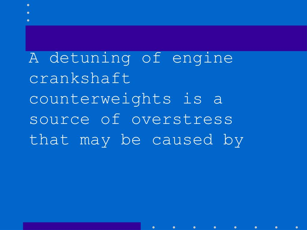A detuning of engine crankshaft counterweights is a source of overstress that may be caused by