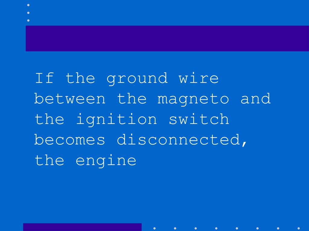 If the ground wire between the magneto and the ignition switch becomes disconnected, the engine