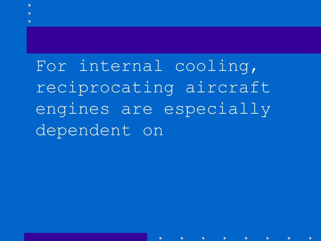 For internal cooling, reciprocating aircraft engines are especially dependent on