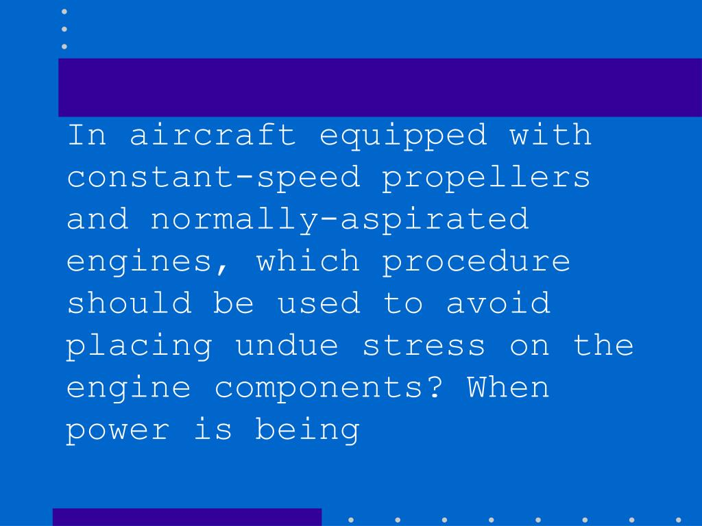In aircraft equipped with constant-speed propellers and normally-aspirated engines, which procedure should be used to avoid placing undue stress on the engine components? When power is being