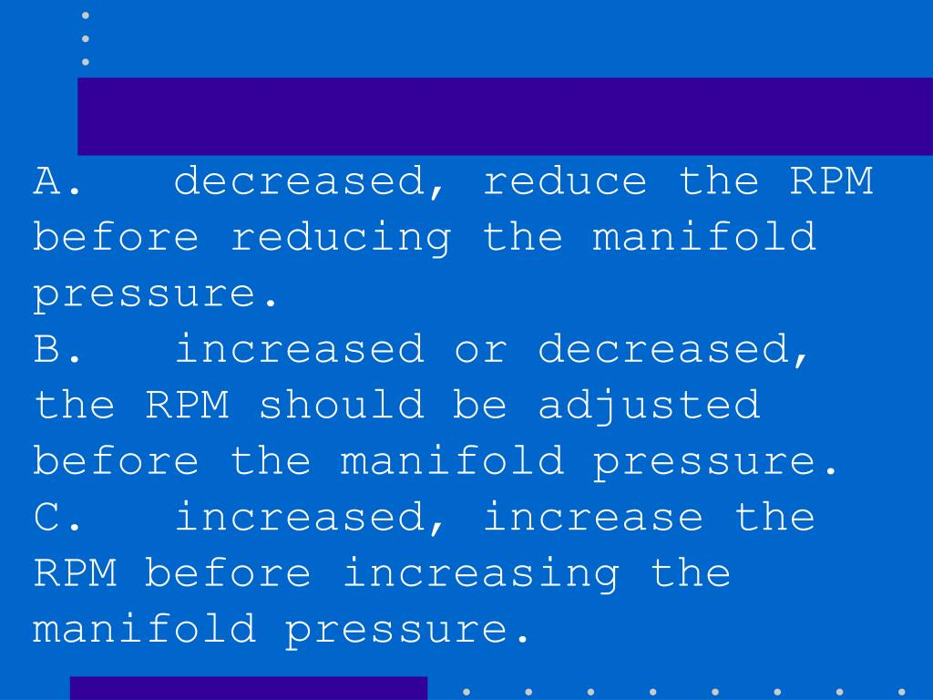 A.   decreased, reduce the RPM before reducing the manifold pressure.