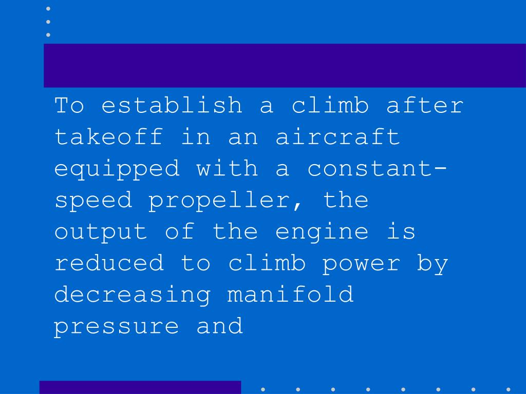 To establish a climb after takeoff in an aircraft equipped with a constant-speed propeller, the output of the engine is reduced to climb power by decreasing manifold pressure and