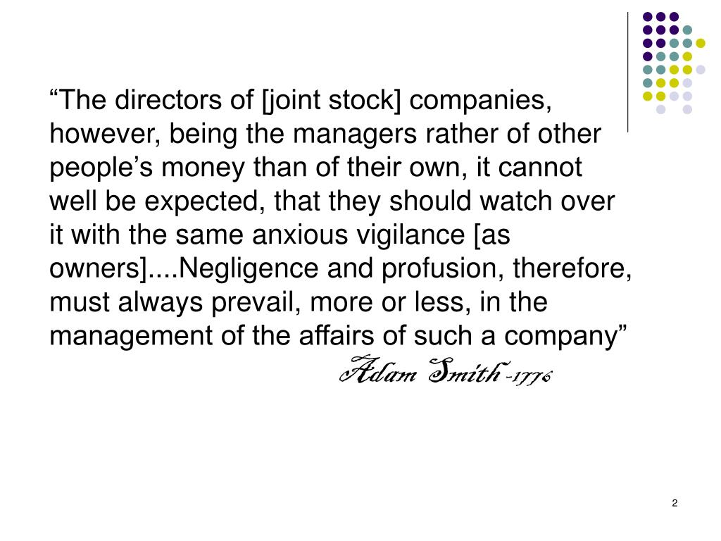 """The directors of [joint stock] companies, however, being the managers rather of other people's money than of their own, it cannot well be expected, that they should watch over it with the same anxious vigilance [as owners]....Negligence and profusion, therefore, must always prevail, more or less, in the management of the affairs of such a company"""