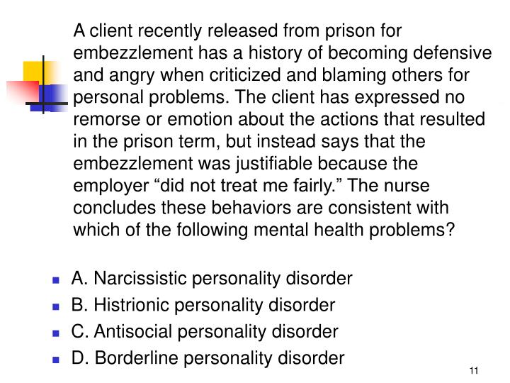 """A client recently released from prison for embezzlement has a history of becoming defensive and angry when criticized and blaming others for personal problems. The client has expressed no remorse or emotion about the actions that resulted in the prison term, but instead says that the embezzlement was justifiable because the employer """"did not treat me fairly."""" The nurse concludes these behaviors are consistent with which of the following mental health problems?"""