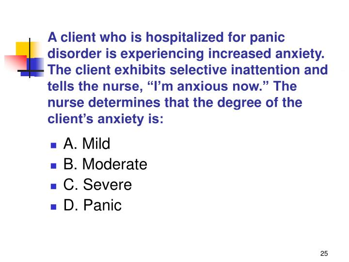 """A client who is hospitalized for panic disorder is experiencing increased anxiety. The client exhibits selective inattention and tells the nurse, """"I'm anxious now."""" The nurse determines that the degree of the client's anxiety is:"""