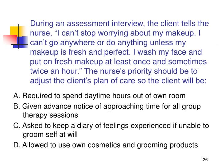 """During an assessment interview, the client tells the nurse, """"I can't stop worrying about my makeup. I can't go anywhere or do anything unless my makeup is fresh and perfect. I wash my face and put on fresh makeup at least once and sometimes twice an hour."""" The nurse's priority should be to adjust the client's plan of care so the client will be:"""