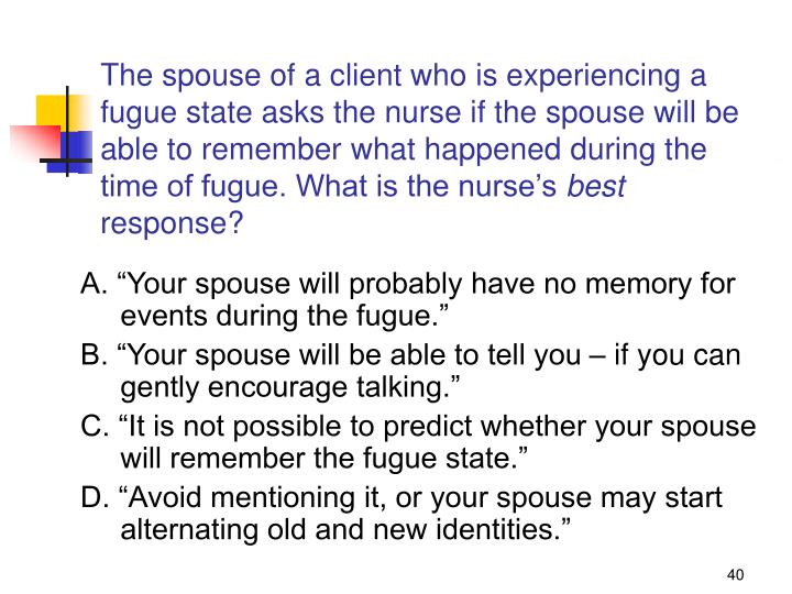 The spouse of a client who is experiencing a fugue state asks the nurse if the spouse will be able to remember what happened during the time of fugue. What is the nurse's