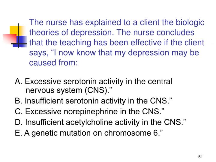 """The nurse has explained to a client the biologic theories of depression. The nurse concludes that the teaching has been effective if the client says, """"I now know that my depression may be caused from:"""