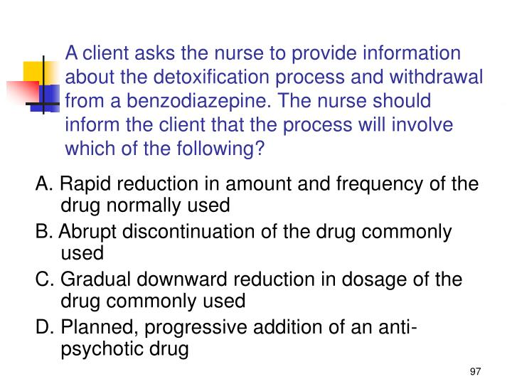 A client asks the nurse to provide information about the detoxification process and withdrawal from a benzodiazepine. The nurse should inform the client that the process will involve which of the following?