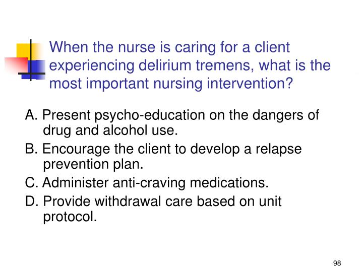 When the nurse is caring for a client experiencing delirium tremens, what is the most important nursing intervention?