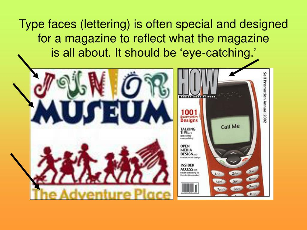 Type faces (lettering) is often special and designed for a magazine to reflect what the magazine