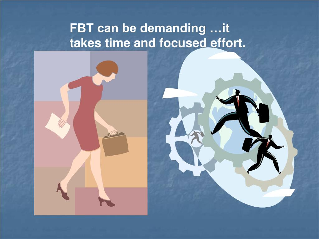 FBT can be demanding …it takes time and focused effort.