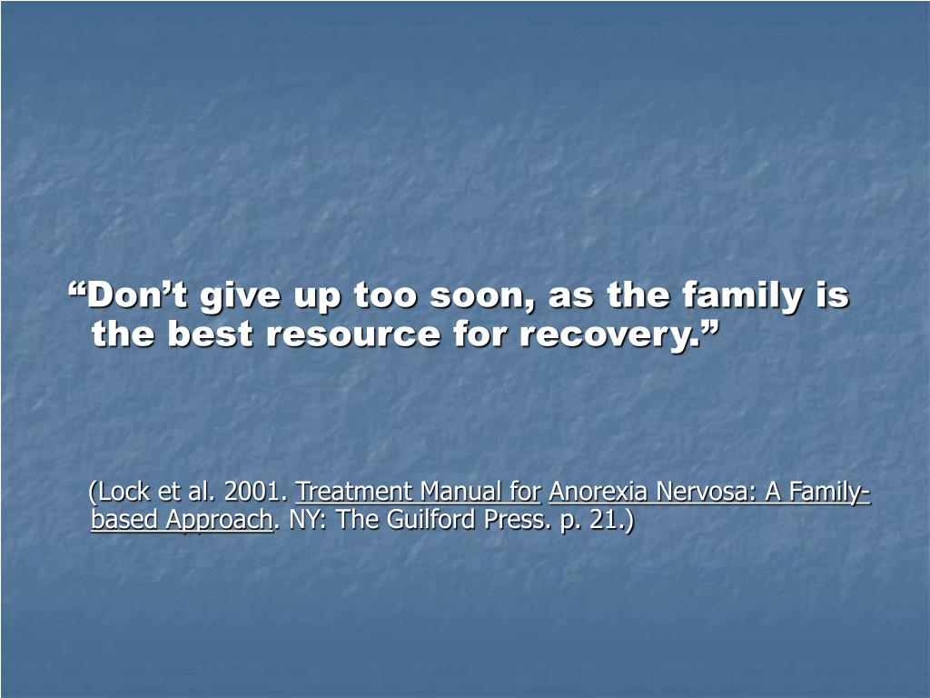 """Don't give up too soon, as the family is the best resource for recovery."""